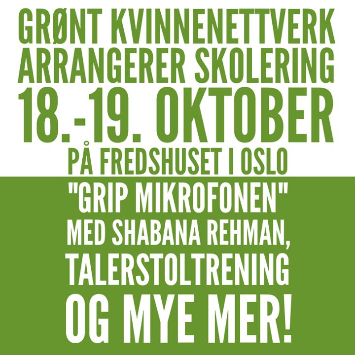 """Halve plakaten har helt hvit bakgrunn, andre halve er helt mosegrønn. Øverst står følgende, med mosegrønn tekst på hvit bakgrunn, i store bokstaver skrevet med caps lock: """"Grønt kvinnenettverk arrangerer skolering 18.-19. oktober på Fredshuset i Oslo"""". Rett under, med stor, hvit tekst på mosegrønn bakgrunn, står følgende: """"'Grip mikrofonen' med Shabana Rehman, talerstoltrening og mye mer!"""" Teksten er midstilt."""